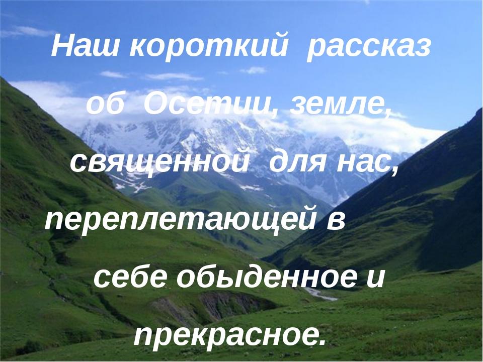 Наш короткий рассказ об Осетии, земле, священной для нас, переплетающей в себ...