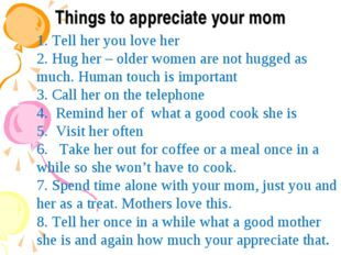 Things to appreciate your mom 1. Tell her you love her 2. Hug her – older wom