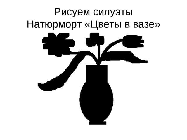 Рисуем силуэты Натюрморт «Цветы в вазе»