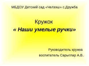 МБДОУ Детский сад «Челээш» с.Дружба Кружок « Наши умелые ручки» Руководитель