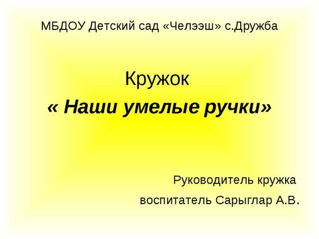 МБДОУ Детский сад «Челээш» с.Дружба Кружок « Наши умелые ручки» Руководитель...