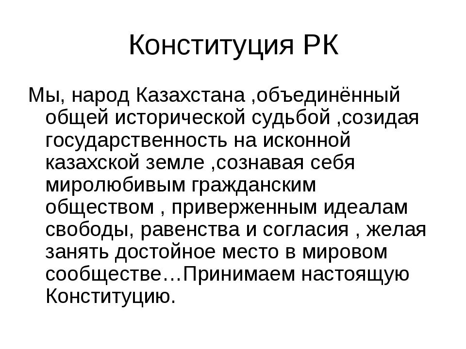 Конституция РК Мы, народ Казахстана ,объединённый общей исторической судьбой...