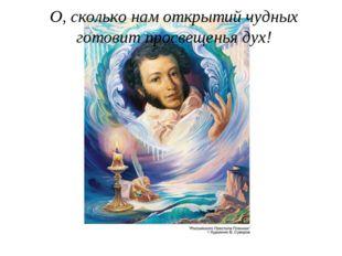 О, сколько нам открытий чудных готовит просвещенья дух!