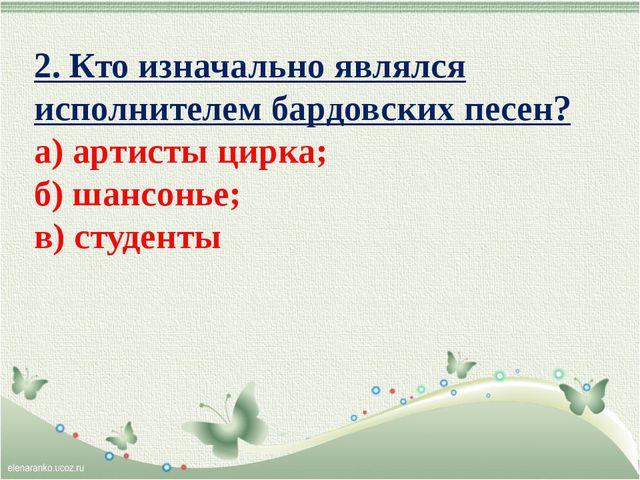 2. Кто изначально являлся исполнителем бардовских песен? а) артисты цирка; б)...