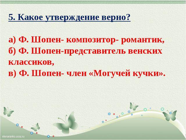 5. Какое утверждение верно? а) Ф. Шопен- композитор- романтик, б) Ф. Шопен-пр...