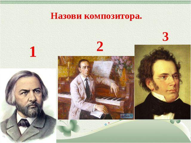 Назови композитора. 1 2 3