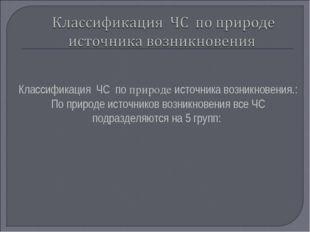 Классификация ЧС по природе источника возникновения.: По природе источников в