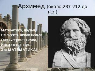 Архимед (около 287-212 до н.э.) Математику, друзья, Не любить никак нельзя. О