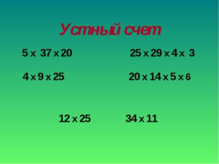 Устный счет 5 x 37 x 20 4 x 9 x 25 25 x 29 x 4 x 3 20 x 14 x 5 x 6 12 x 25 34