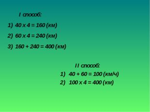 II способ: 40 + 60 = 100 (км/ч) 100 х 4 = 400 (км) I способ: 40 х 4 = 160 (к