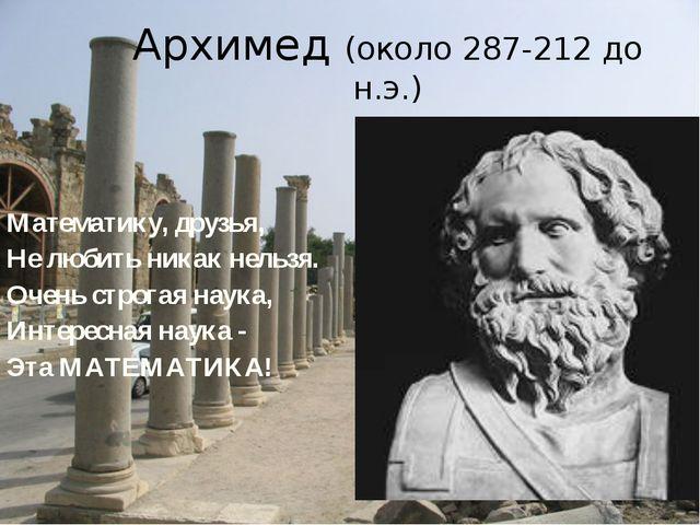 Архимед (около 287-212 до н.э.) Математику, друзья, Не любить никак нельзя. О...