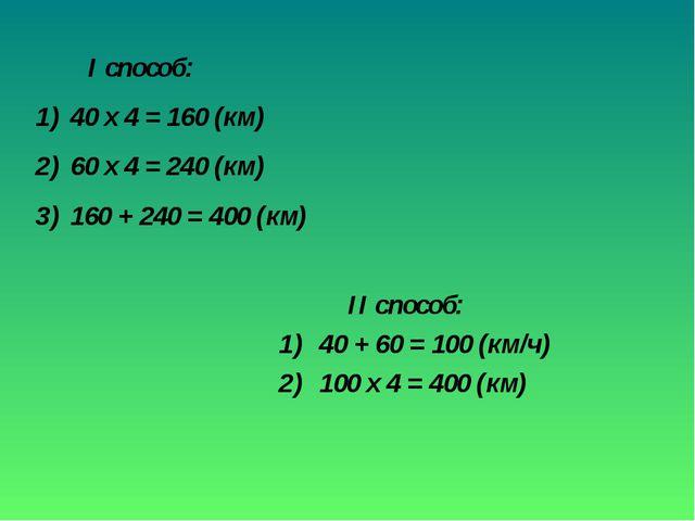 II способ: 40 + 60 = 100 (км/ч) 100 х 4 = 400 (км) I способ: 40 х 4 = 160 (к...