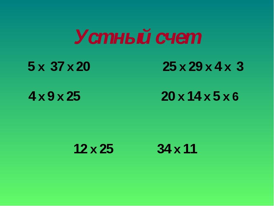 Устный счет 5 x 37 x 20 4 x 9 x 25 25 x 29 x 4 x 3 20 x 14 x 5 x 6 12 x 25 34...