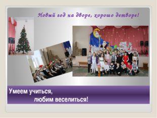 Умеем учиться, любим веселиться! Новый год на дворе, хорошо детворе!