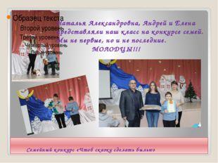 Семейный конкурс «Чтоб сказку сделать былью» Наталья Александровна, Андрей и