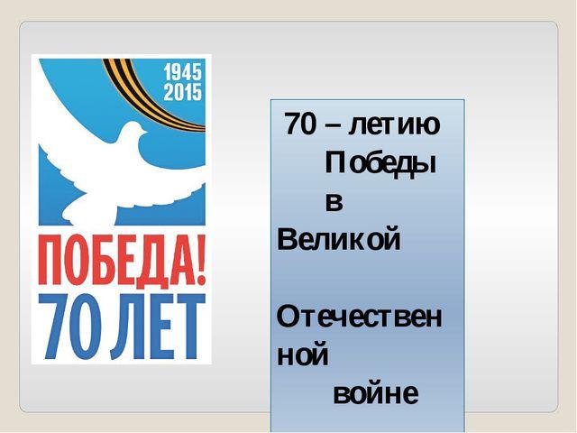 70 – летию Победы в Великой Отечественной войне посвящается!