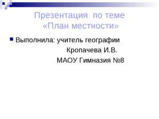 Презентация по теме «План местности» Выполнила: учитель географии Кропачева И