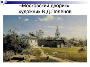 «Московский дворик» художник В.Д.Поленов