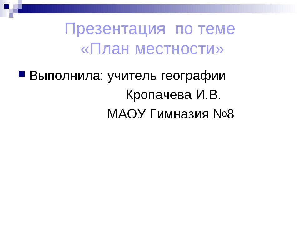 Презентация по теме «План местности» Выполнила: учитель географии Кропачева И...
