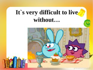 It`s very difficult to live without…