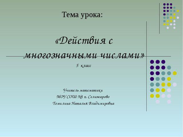 Тема урока: «Действия с многозначными числами» 5 класс Учитель математики МОУ...