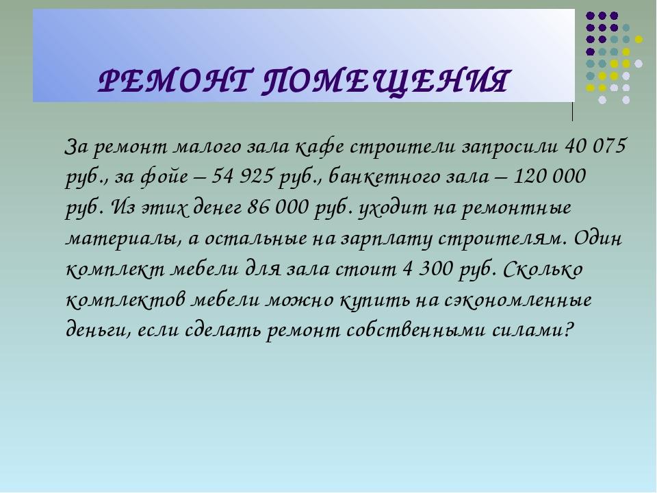 РЕМОНТ ПОМЕЩЕНИЯ За ремонт малого зала кафе строители запросили 40 075 руб.,...
