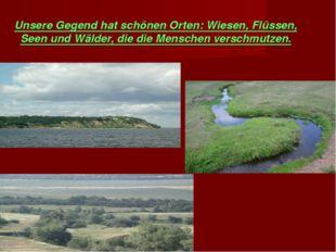 Unsere Gegend hat schönen Orten: Wiesen, Flüssen, Seen und Wälder, die die Me
