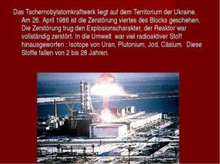 Das Tschernobylatomkraftwerk liegt auf dem Territorium der Ukraine. Am 26. Ap