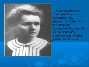 Maria Sklodowska-Curie wurde am 7. November 1867 geboren. Ihr Geburtsort ist