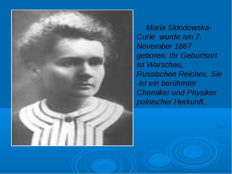 Maria Sklodowska-Curie wurde am 7. November 1867 geboren. Ihr Geburtsort ist...