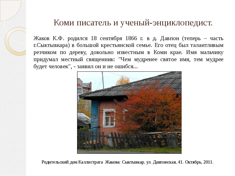 Коми писатель и ученый-энциклопедист. Жаков К.Ф. родился 18 сентября 1866 г....