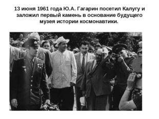 13 июня 1961 года Ю.А. Гагарин посетил Калугу и заложил первый камень в основ