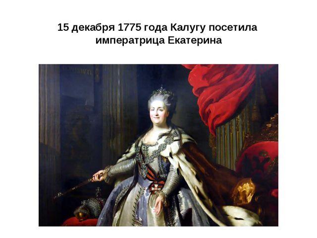 15 декабря 1775 года Калугу посетила императрица Екатерина