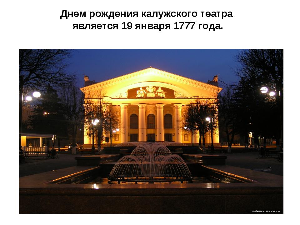Днем рождения калужского театра является 19 января 1777 года.