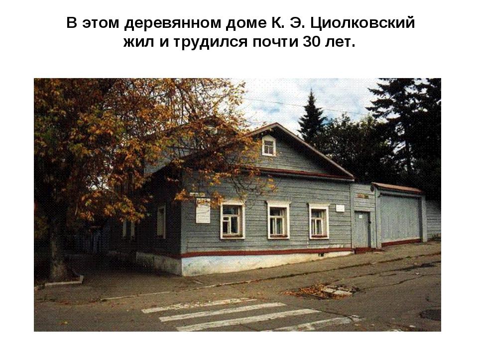 В этом деревянном доме К. Э. Циолковский жил и трудился почти 30 лет.