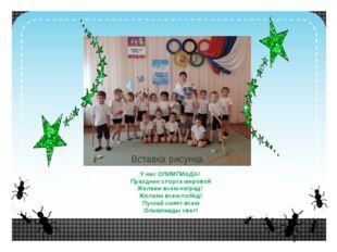У нас ОЛИМПИАДА! Праздник спорта мировой Желаем всем наград! Желаем всем поб