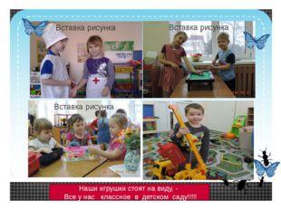 Наши игрушки стоят на виду, - Все у нас классное в детском саду!!!!! Click t