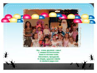 Мы очень дружная семья С нашим воспитателем: Вместе песенки поём. Веселимся,