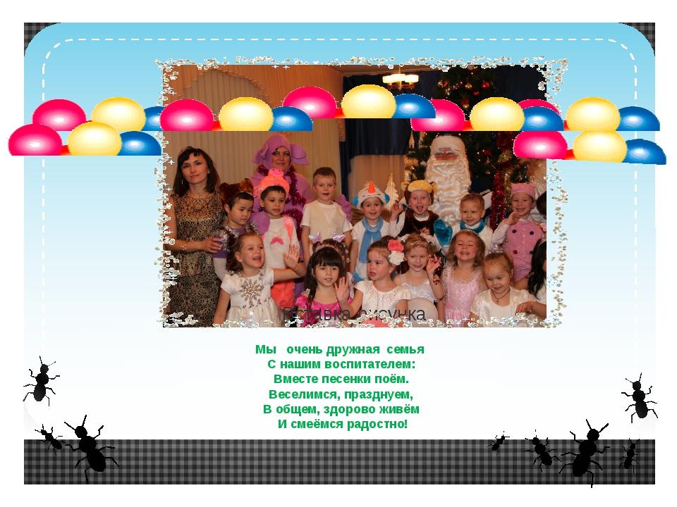 Мы очень дружная семья С нашим воспитателем: Вместе песенки поём. Веселимся,...