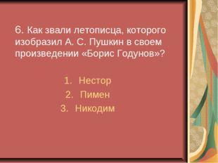 6. Как звали летописца, которого изобразил А. С. Пушкин в своем произведении