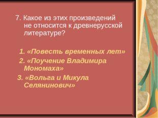 7. Какое из этих произведений не относится к древнерусской литературе? 1. «П