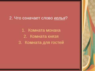 2. Что означает слово келья? Комната монаха Комната князя Комната для гостей