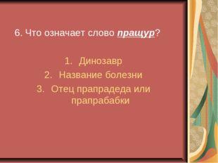 6. Что означает слово пращур? Динозавр Название болезни Отец прапрадеда или