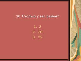 10. Сколько у вас рамен? 2 20 32