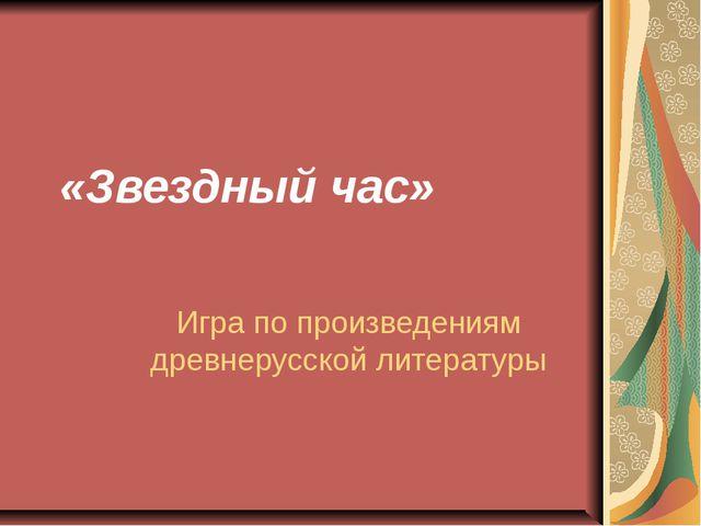 «Звездный час» Игра по произведениям древнерусской литературы
