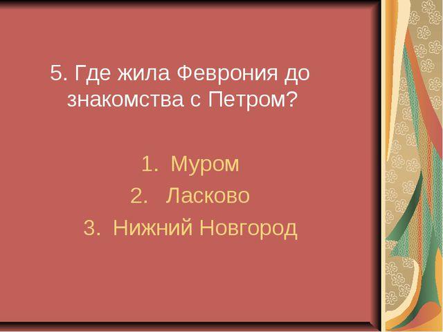 5. Где жила Феврония до знакомства с Петром? Муром Ласково Нижний Новгород