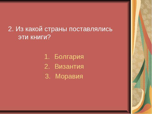 2. Из какой страны поставлялись эти книги? Болгария Византия Моравия