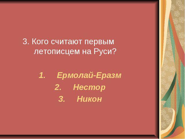 3. Кого считают первым летописцем на Руси? Ермолай-Еразм Нестор Никон