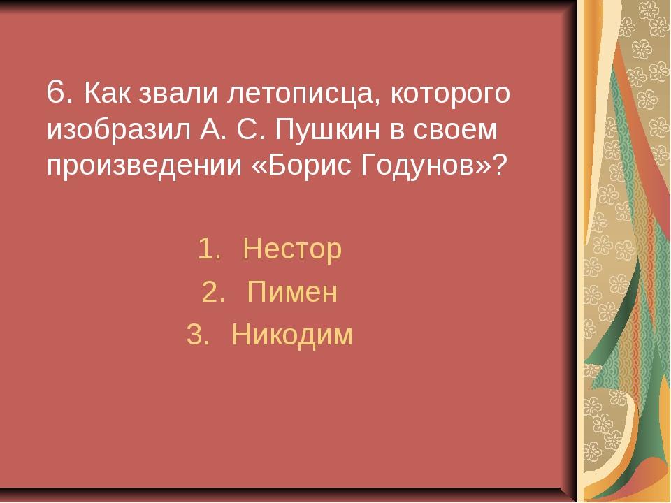 6. Как звали летописца, которого изобразил А. С. Пушкин в своем произведении...