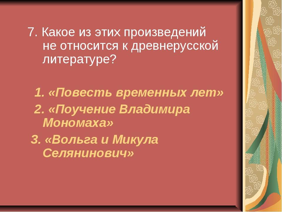 7. Какое из этих произведений не относится к древнерусской литературе? 1. «П...